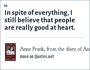 Anne Frank, from the diary of Anne Frank: In spite of everything, I still believe that people are really good at heart.