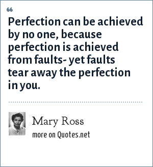 Mary Ross: Perfection can be achieved by no one, because perfection is achieved from faults- yet faults tear away the perfection in you.