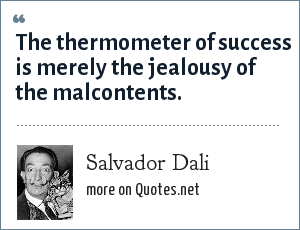Salvador Dali: The thermometer of success is merely the jealousy of the malcontents.