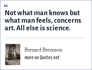 Bernard Berenson: Not what man knows but what man feels, concerns art. All else is science.
