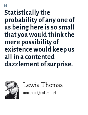 Lewis Thomas: Statistically the probability of any one of us being here is so small that you would think the mere possibility of existence would keep us all in a contented dazzlement of surprise.