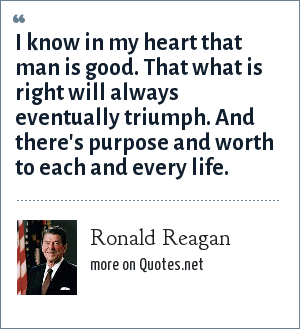 Ronald Reagan: I know in my heart that man is good. That what is right will always eventually triumph. And there's purpose and worth to each and every life.