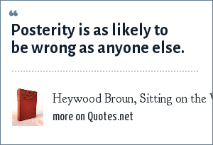 Heywood Broun, Sitting on the World, 1924: Posterity is as likely to be wrong as anyone else.