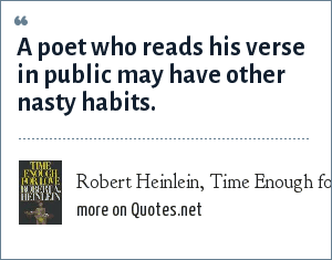 Robert Heinlein, Time Enough for Love, 1978: A poet who reads his verse in public may have other nasty habits.