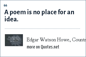 Edgar Watson Howe, Country Town Sayings, 1911: A poem is no place for an idea.