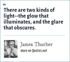 James Thurber: There are two kinds of light--the glow that illuminates, and the glare that obscures.
