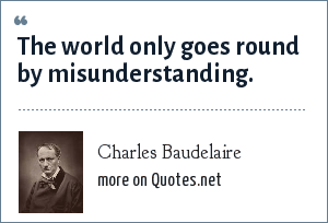 Charles Baudelaire: The world only goes round by misunderstanding.