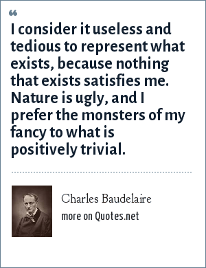Charles Baudelaire: I consider it useless and tedious to represent what exists, because nothing that exists satisfies me. Nature is ugly, and I prefer the monsters of my fancy to what is positively trivial.