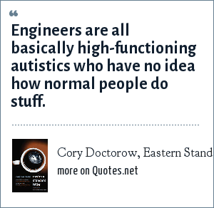 Cory Doctorow, Eastern Standard Tribe, 2004: Engineers are all basically high-functioning autistics who have no idea how normal people do stuff.