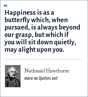 Nathaniel Hawthorne: Happiness is as a butterfly which, when pursued, is always beyond our grasp, but which if you will sit down quietly, may alight upon you.