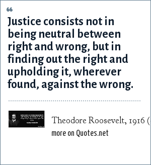 Theodore Roosevelt, 1916 (quoted in the Theodore Roosevelt Centennial CD-ROM): Justice consists not in being neutral between right and wrong, but in finding out the right and upholding it, wherever found, against the wrong.