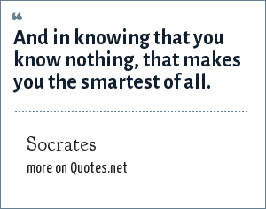 Socrates: And in knowing that you know nothing, that makes you the smartest of all.