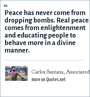 Carlos Santana, Associated Press interview, September 1, 2004: Peace has never come from dropping bombs. Real peace comes from enlightenment and educating people to behave more in a divine manner.