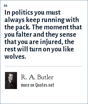 R. A. Butler: In politics you must always keep running with the pack. The moment that you falter and they sense that you are injured, the rest will turn on you like wolves.