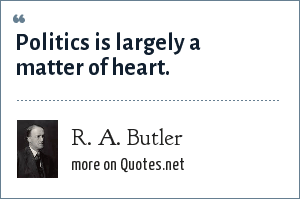R. A. Butler: Politics is largely a matter of heart.
