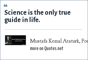 Mustafa Kemal Ataturk, Founder of modern Turkey 22.09.1924: Science is the only true guide in life.