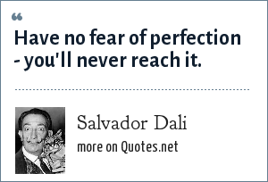 Salvador Dali: Have no fear of perfection - you'll never reach it.