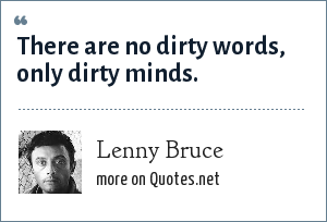 Lenny Bruce: There are no dirty words, only dirty minds.