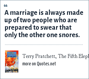 Terry Pratchett, The Fifth Elephant: A marriage is always made up of two people who are prepared to swear that only the other one snores.