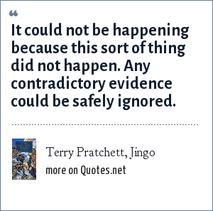 Terry Pratchett, Jingo: It could not be happening because this sort of thing did not happen. Any contradictory evidence could be safely ignored.