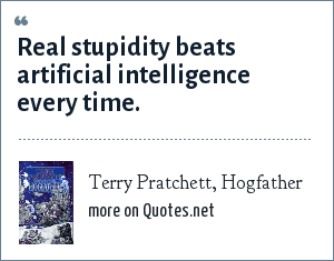 Terry Pratchett, Hogfather: Real stupidity beats artificial intelligence every time.