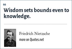 Friedrich Nietzsche: Wisdom sets bounds even to knowledge.