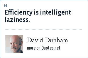 David Dunham: Efficiency is intelligent laziness.