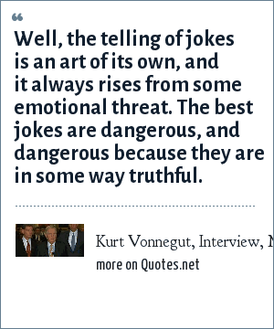 Kurt Vonnegut, Interview, Mcsweeneys.net: Well, the telling of jokes is an art of its own, and it always rises from some emotional threat. The best jokes are dangerous, and dangerous because they are in some way truthful.