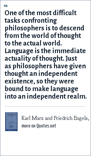Karl Marx and Friedrich Engels, German Ideology, Chapter 3: One of the most difficult tasks confronting philosophers is to descend from the world of thought to the actual world. Language is the immediate actuality of thought. Just as philosophers have given thought an independent existence, so they were bound to make language into an independent realm.