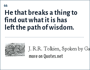 J. R.R. Tolkien, Spoken by Gandalf: He that breaks a thing to find out what it is has left the path of wisdom.
