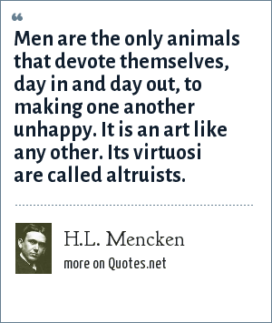 H.L. Mencken: Men are the only animals that devote themselves, day in and day out, to making one another unhappy. It is an art like any other. Its virtuosi are called altruists.
