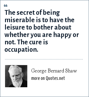 George Bernard Shaw: The secret of being miserable is to have the leisure to bother about whether you are happy or not. The cure is occupation.