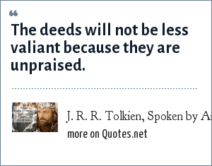 J. R. R. Tolkien, Spoken by Aragorn: The deeds will not be less valiant because they are unpraised.
