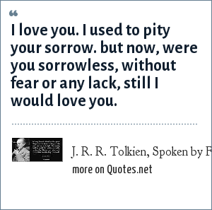 J. R. R. Tolkien, Spoken by Faramir: I love you. I used to pity your sorrow. But now, were you sorrowless, without fear or any lack, still i would love you.