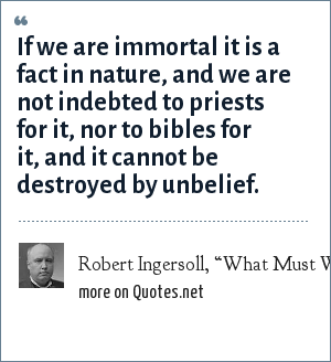 "Robert Ingersoll, ""What Must We Do To Be Saved?"" (1880): If we are immortal it is a fact in nature, and we are not indebted to priests for it, nor to bibles for it, and it cannot be destroyed by unbelief."