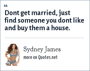 Sydney James: Dont get married, just find someone you dont like and buy them a house.