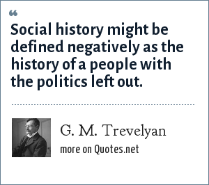 G. M. Trevelyan: Social history might be defined negatively as the history of a people with the politics left out.