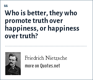 Friedrich Nietzsche: Who is better, they who promote truth over happiness, or happiness over truth?