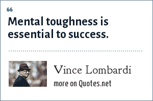 Vince Lombardi: Mental toughness is essential to success.