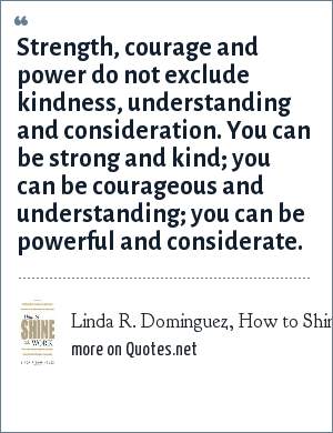 Linda R. Dominguez, How to Shine at Work, (McGraw-Hill): Strength, courage and power do not exclude kindness, understanding and consideration. You can be strong and kind; you can be courageous and understanding; you can be powerful and considerate.