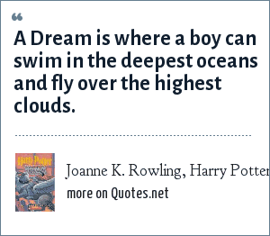 Joanne K. Rowling, Harry Potter and the Prisinor of Azkaban, Dumbledore: A Dream is where a boy can swim in the deepest oceans and fly over the highest clouds.