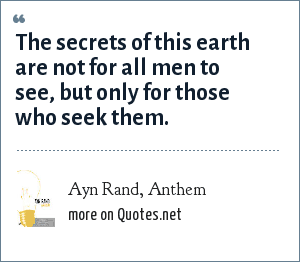 Ayn Rand, Anthem: The secrets of this earth are not for all men to see, but only for those who seek them.