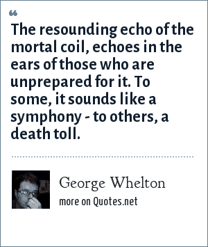 George Whelton: The resounding echo of the mortal coil, echoes in the ears of those who are unprepared for it. To some, it sounds like a symphony - to others, a death toll.