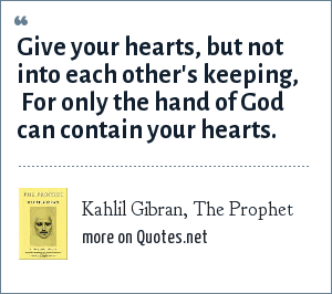 Kahlil Gibran, The Prophet: Give your hearts, but not into each other's keeping,  For only the hand of God can contain your hearts.