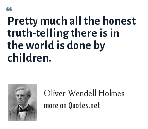 Oliver Wendell Holmes: Pretty much all the honest truth-telling there is in the world is done by children.