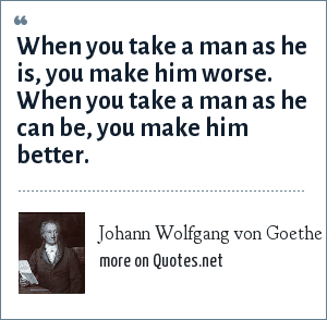 Johann Wolfgang von Goethe: When you take a man as he is, you make him worse. When you take a man as he can be, you make him better.