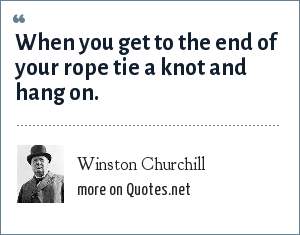 Winston Churchill: When you get to the end of your rope tie a knot and hang on.