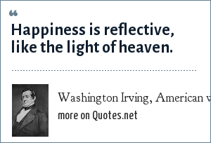 Washington Irving, American writer and poet: Happiness is reflective, like the light of heaven.