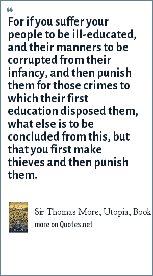 Sir Thomas More, Utopia, Book 1: For if you suffer your people to be ill-educated, and their manners to be corrupted from their infancy, and then punish them for those crimes to which their first education disposed them, what else is to be concluded from this, but that you first make thieves and then punish them.