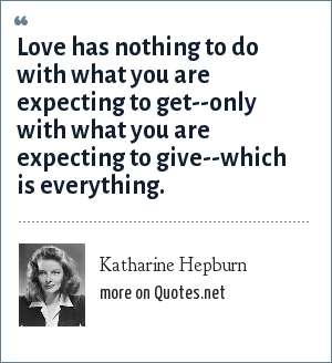 Katharine Hepburn: Love has nothing to do with what you are expecting to get--only with what you are expecting to give--which is everything.